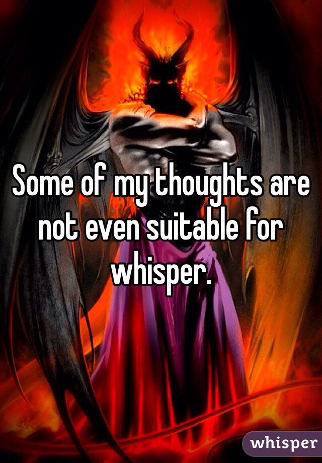 Some of my thoughts are not even suitable for whisper.