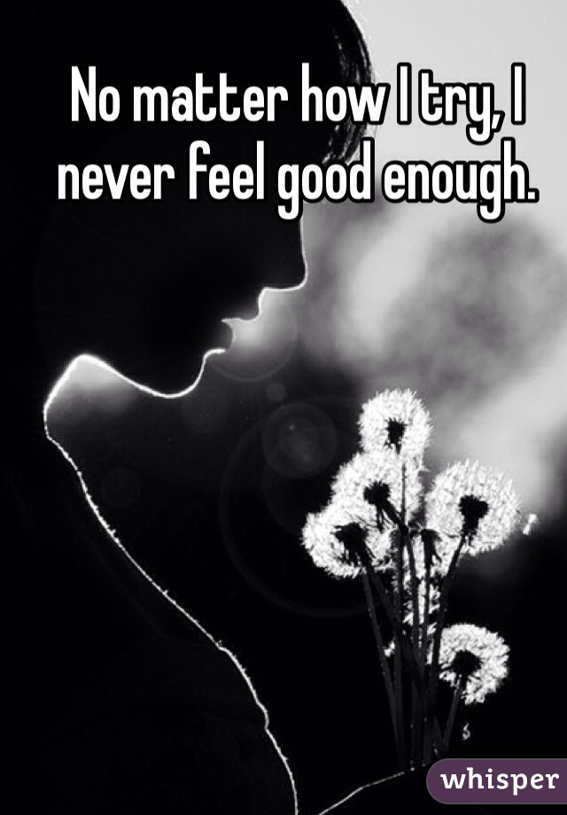 No matter how I try, I never feel good enough.