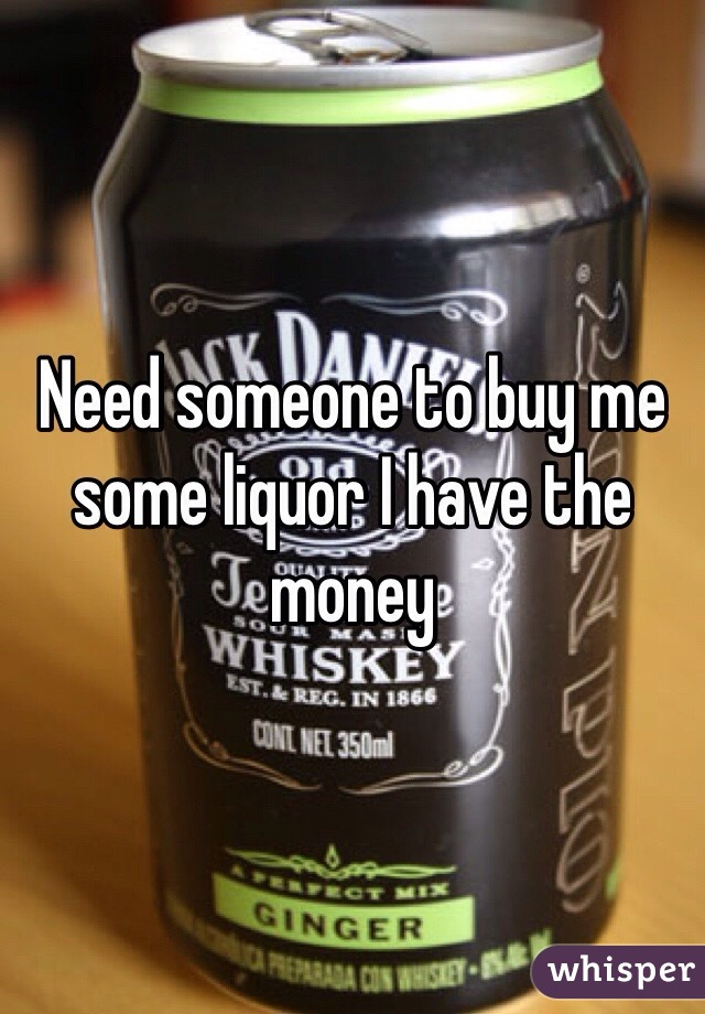 Need someone to buy me some liquor I have the money