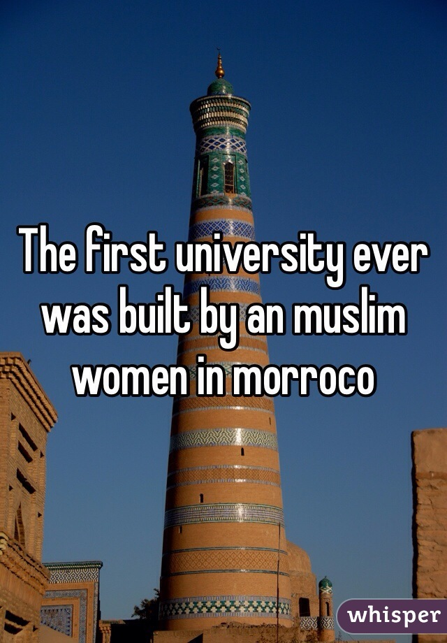 The first university ever was built by an muslim women in morroco