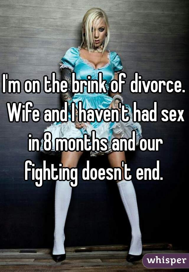 I'm on the brink of divorce. Wife and I haven't had sex in 8 months and our fighting doesn't end.