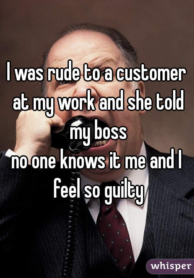 I was rude to a customer at my work and she told my boss no one knows it me and I feel so guilty