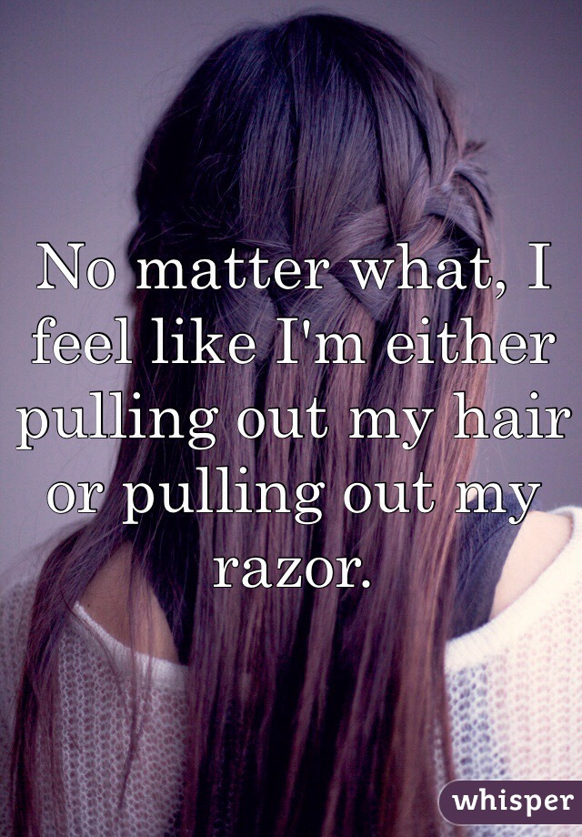 No matter what, I feel like I'm either pulling out my hair or pulling out my razor.