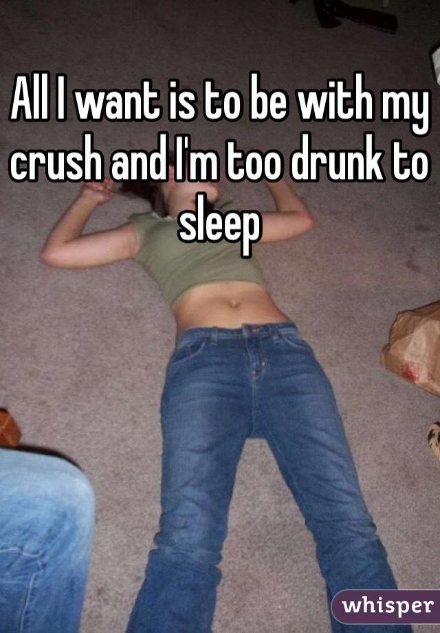 All I want is to be with my crush and I'm too drunk to sleep