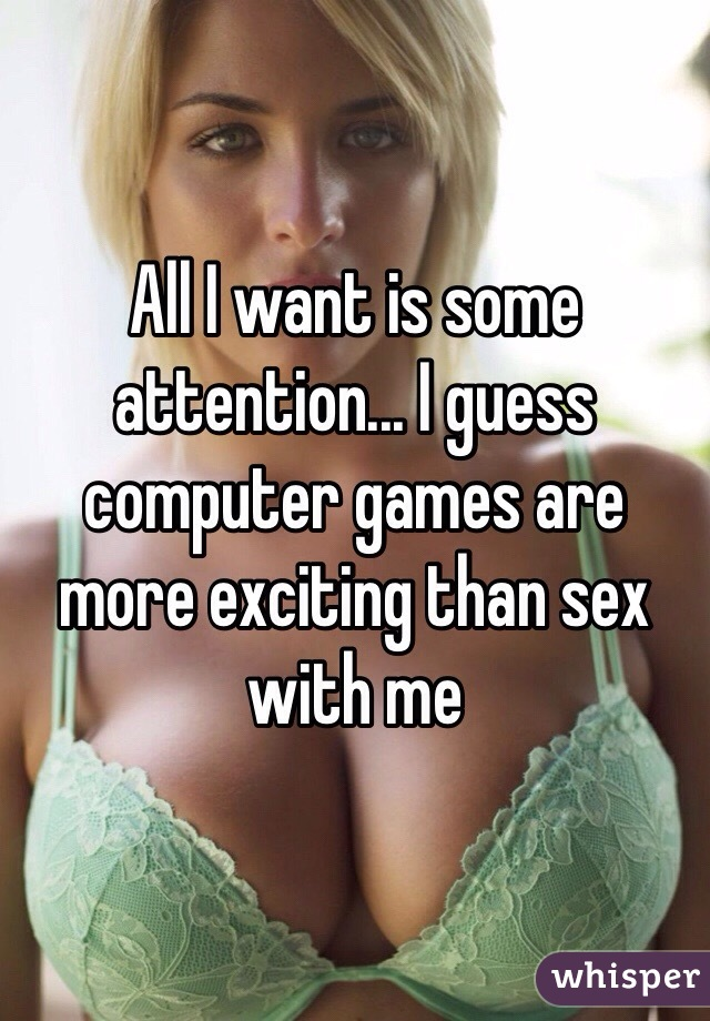 All I want is some attention... I guess computer games are more exciting than sex with me