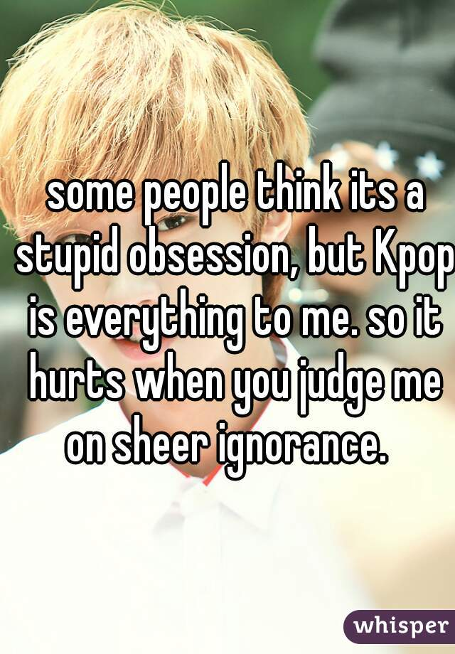 some people think its a stupid obsession, but Kpop is everything to me. so it hurts when you judge me on sheer ignorance.