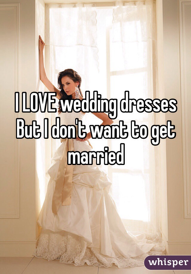 I LOVE wedding dresses But I don't want to get married