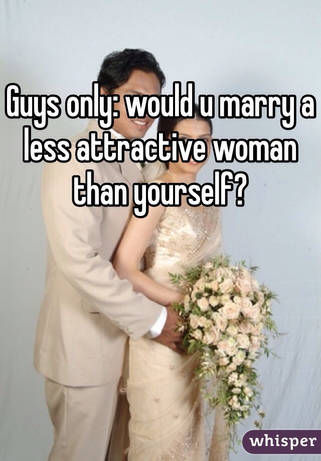 Guys only: would u marry a less attractive woman than yourself?