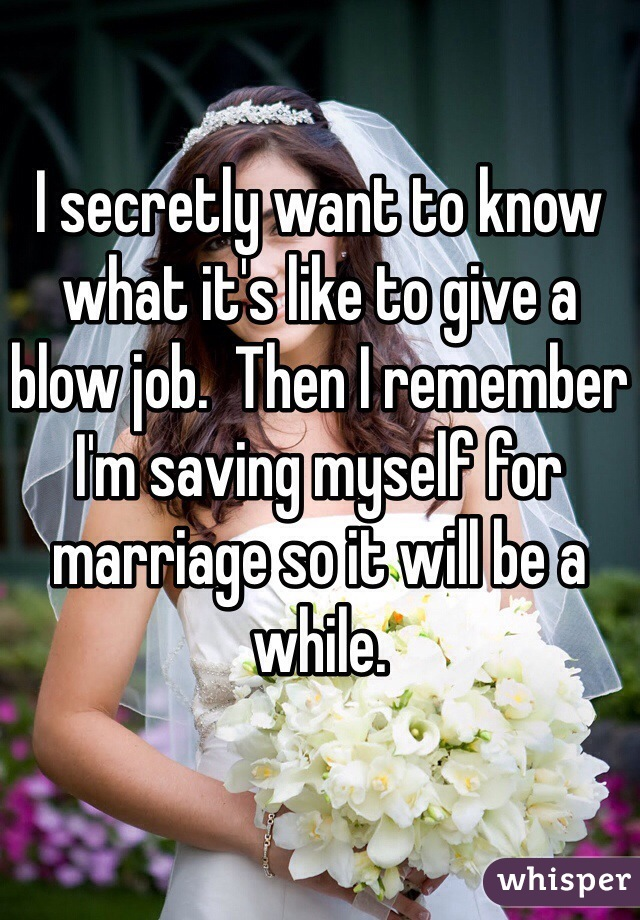 I secretly want to know what it's like to give a blow job.  Then I remember I'm saving myself for marriage so it will be a while.