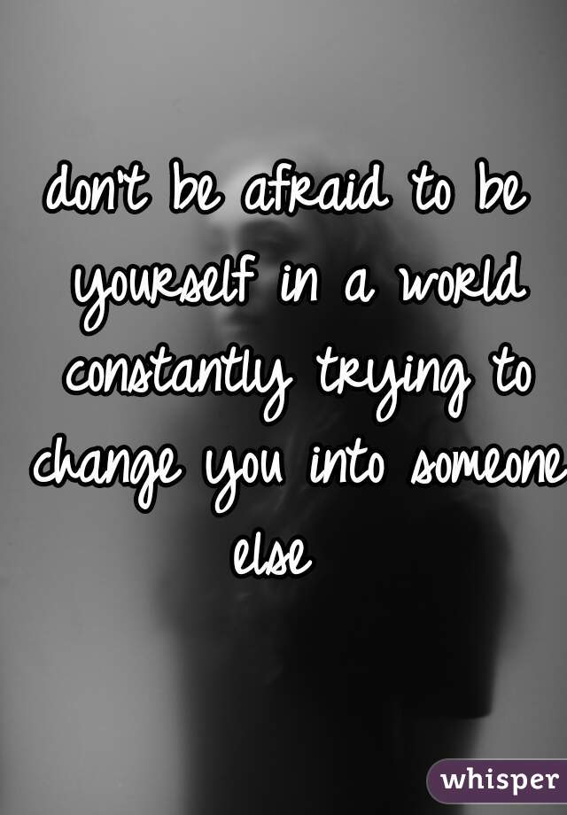don't be afraid to be yourself in a world constantly trying to change you into someone else