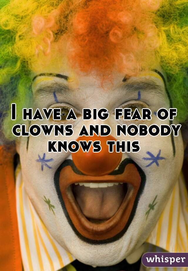 I have a big fear of clowns and nobody knows this