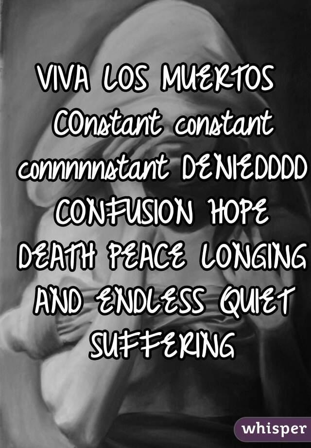 VIVA LOS MUERTOS COnstant constant connnnnstant DENIEDDDD CONFUSION HOPE DEATH PEACE LONGING AND ENDLESS QUIET SUFFERING