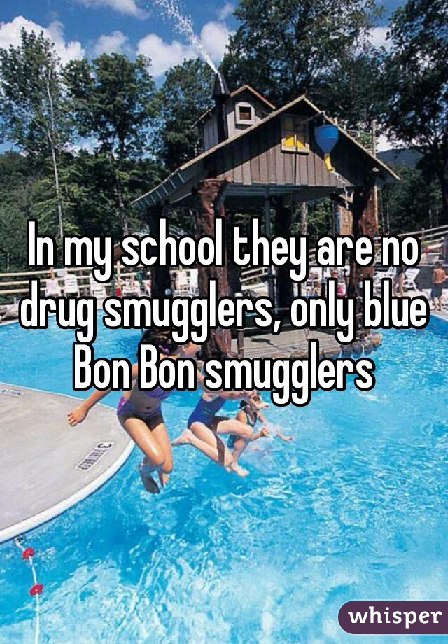 In my school they are no drug smugglers, only blue Bon Bon smugglers