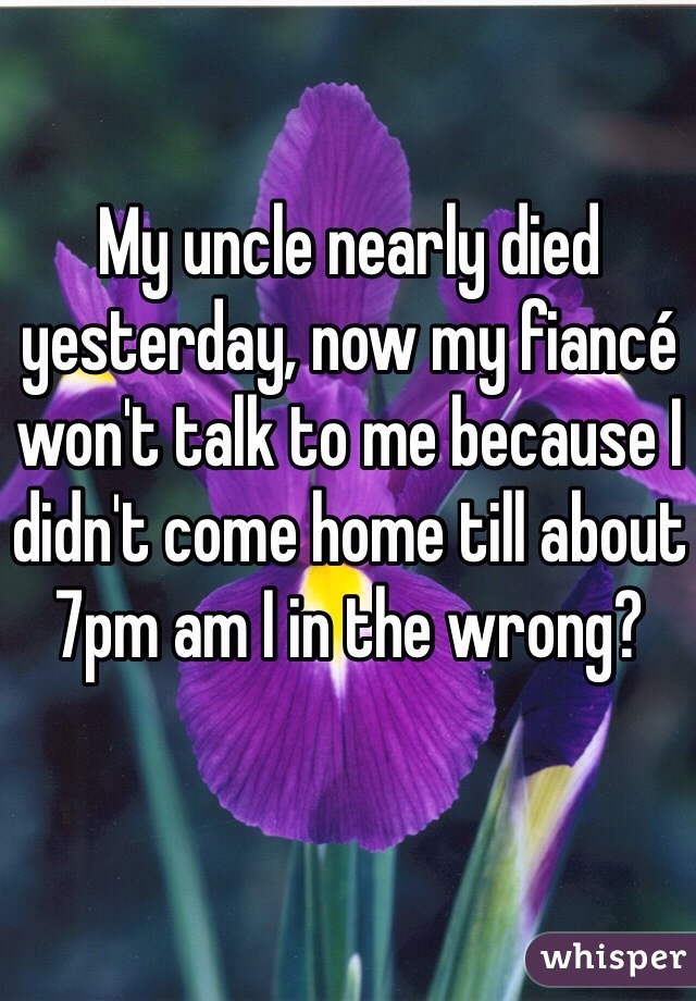 My uncle nearly died yesterday, now my fiancé won't talk to me because I didn't come home till about 7pm am I in the wrong?
