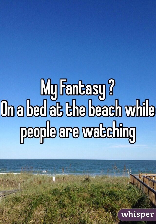 My Fantasy ? On a bed at the beach while people are watching