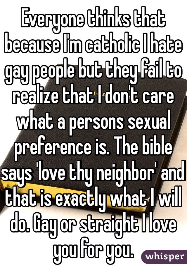 Everyone thinks that because I'm catholic I hate gay people but they fail to realize that I don't care what a persons sexual preference is. The bible says 'love thy neighbor' and that is exactly what I will do. Gay or straight I love you for you.