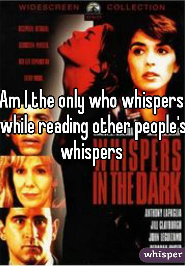 Am I the only who whispers while reading other people's whispers