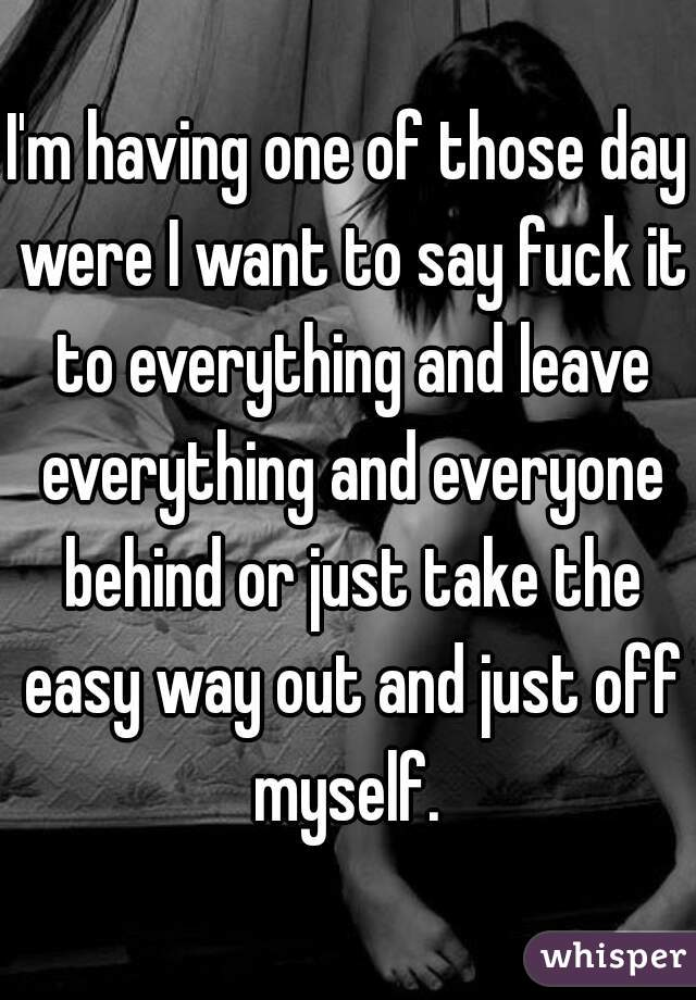 I'm having one of those day were I want to say fuck it to everything and leave everything and everyone behind or just take the easy way out and just off myself.