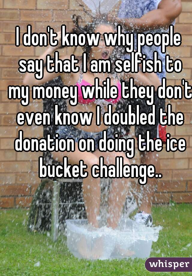 I don't know why people say that I am selfish to my money while they don't even know I doubled the donation on doing the ice bucket challenge..