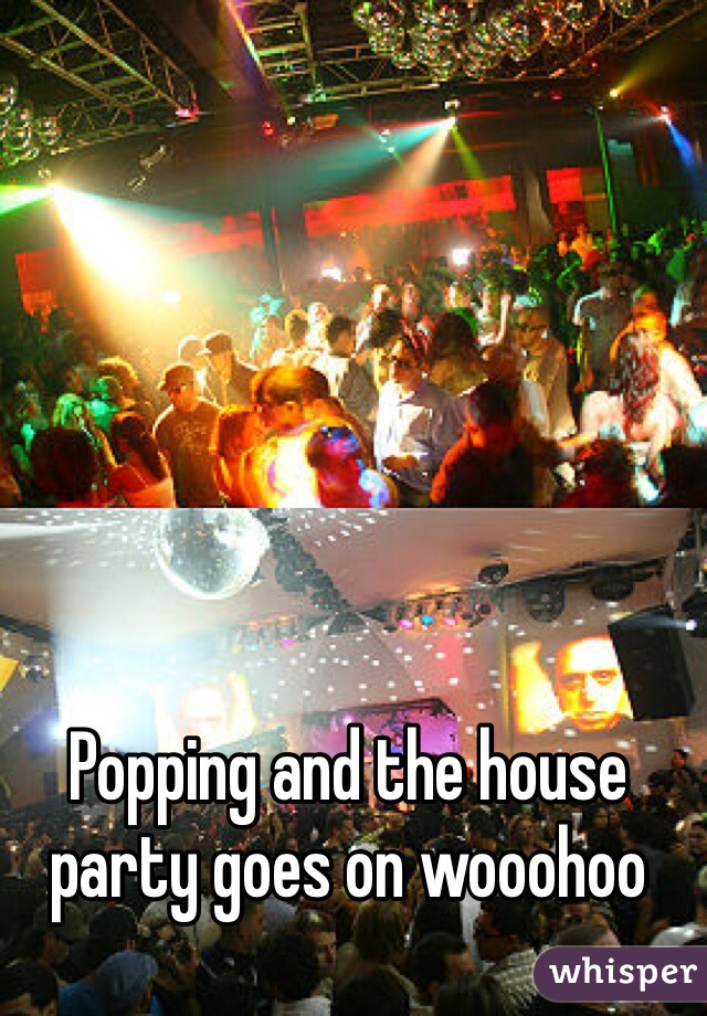 Popping and the house party goes on wooohoo