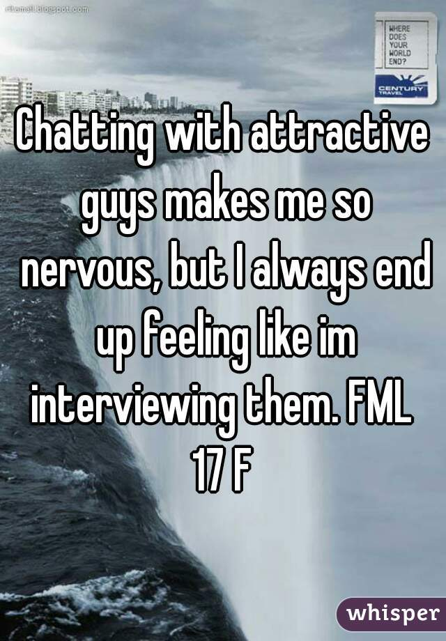 Chatting with attractive guys makes me so nervous, but I always end up feeling like im interviewing them. FML   17 F