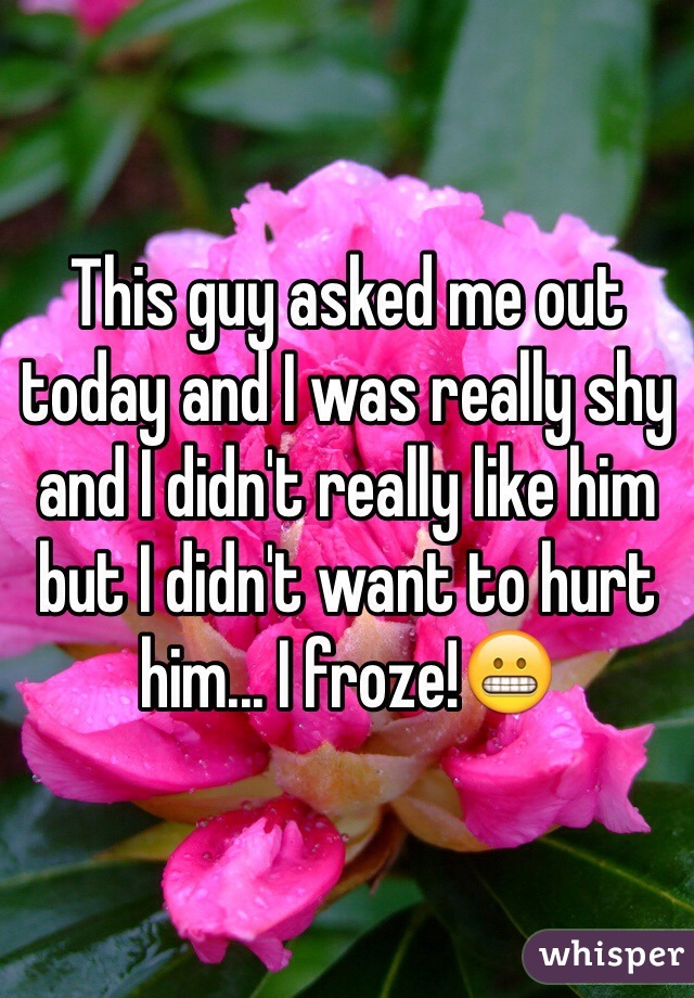 This guy asked me out today and I was really shy and I didn't really like him but I didn't want to hurt him... I froze!😬