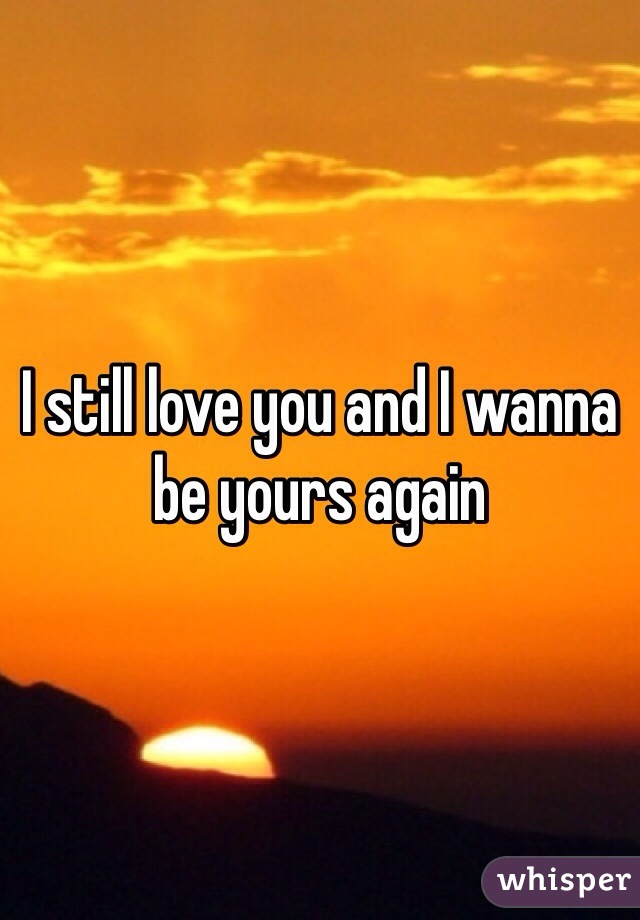I still love you and I wanna be yours again