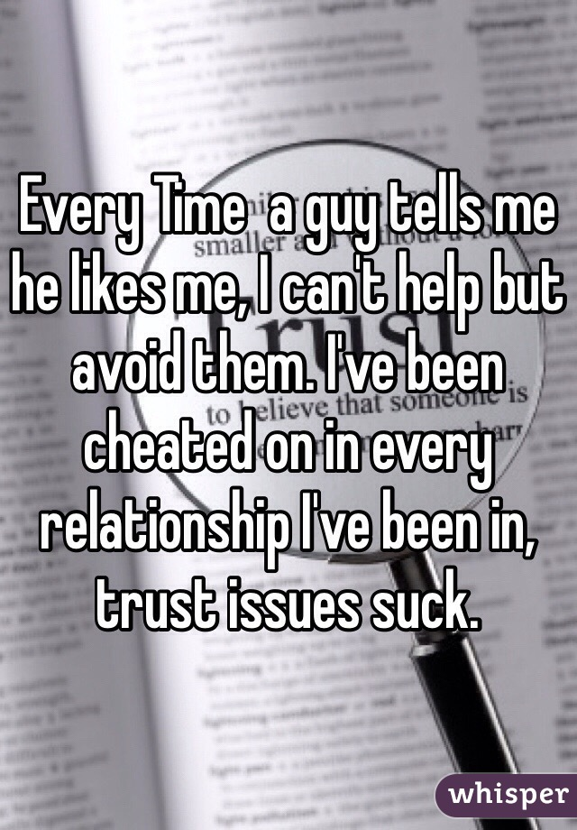 Every Time  a guy tells me he likes me, I can't help but avoid them. I've been cheated on in every relationship I've been in, trust issues suck.