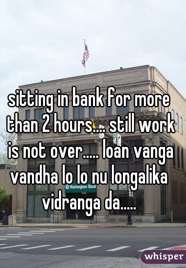 sitting in bank for more than 2 hours.... still work is not over..... loan vanga vandha lo lo nu longalika  vidranga da.....