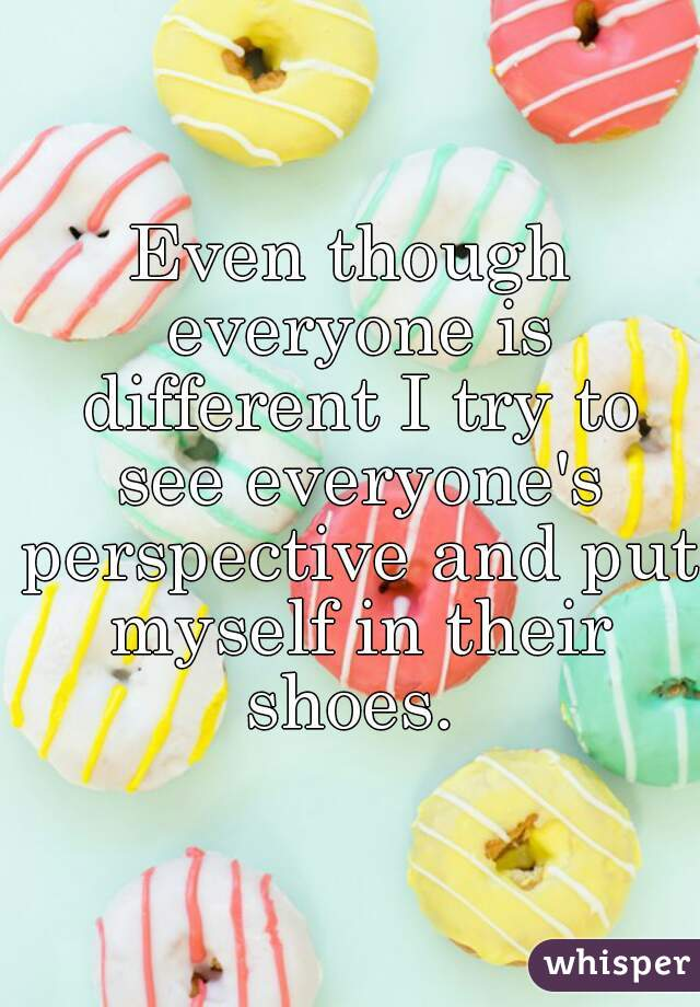 Even though everyone is different I try to see everyone's perspective and put myself in their shoes.