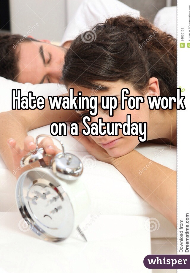 Hate waking up for work on a Saturday