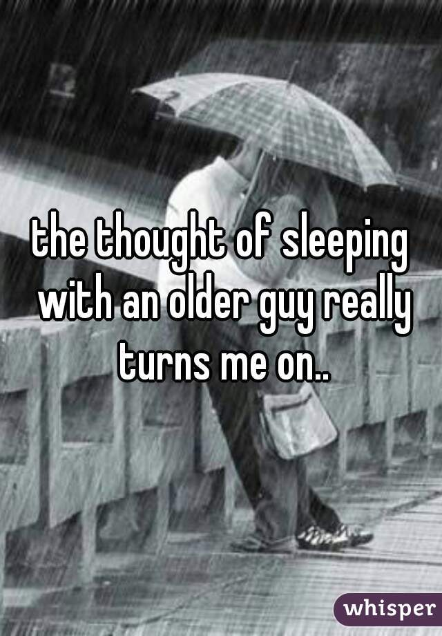 the thought of sleeping with an older guy really turns me on..