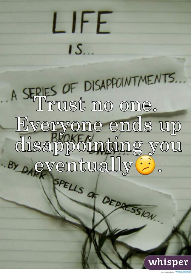 Trust no one. Everyone ends up disappointing you eventually😕.