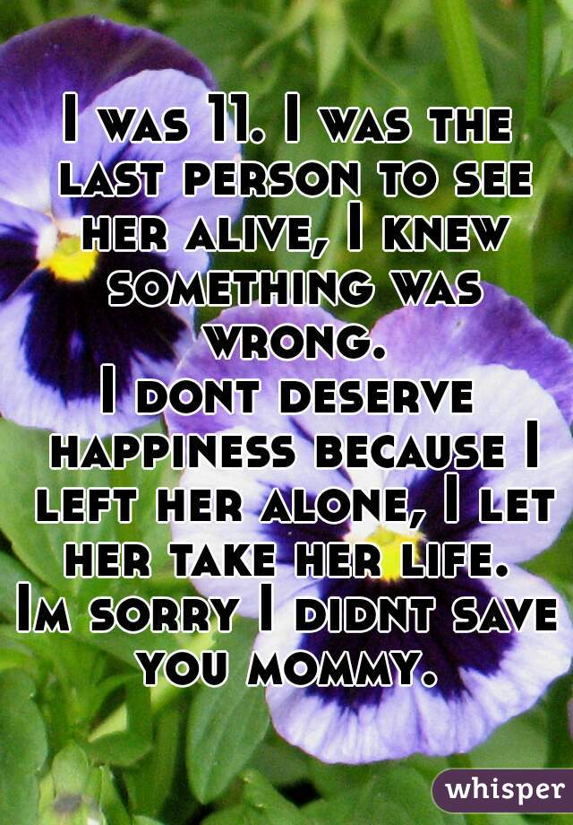 I was 11. I was the last person to see her alive, I knew something was wrong. I dont deserve happiness because I left her alone, I let her take her life.  Im sorry I didnt save you mommy.
