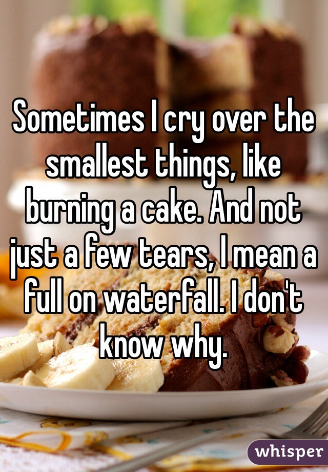 Sometimes I cry over the smallest things, like burning a cake. And not just a few tears, I mean a full on waterfall. I don't know why.