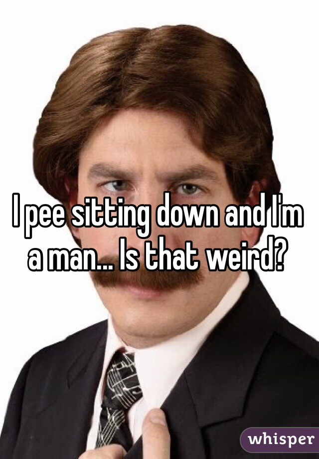 I pee sitting down and I'm a man... Is that weird?