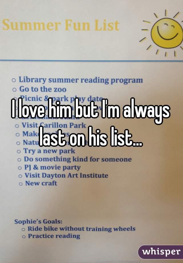 I love him but I'm always last on his list...