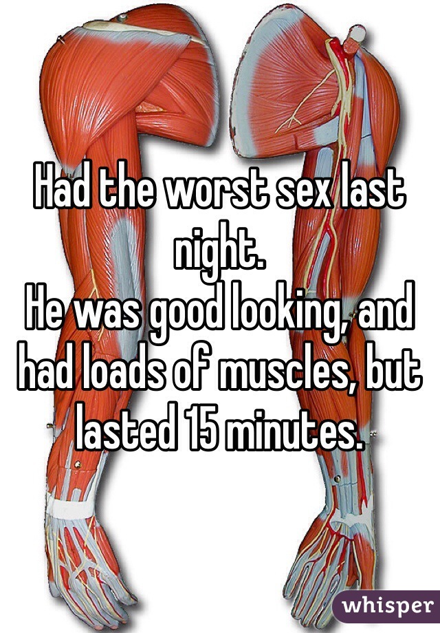 Had the worst sex last night.  He was good looking, and had loads of muscles, but lasted 15 minutes.