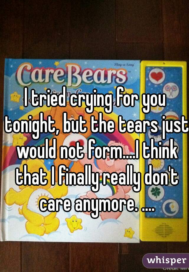I tried crying for you tonight, but the tears just would not form....I think that I finally really don't care anymore. ....