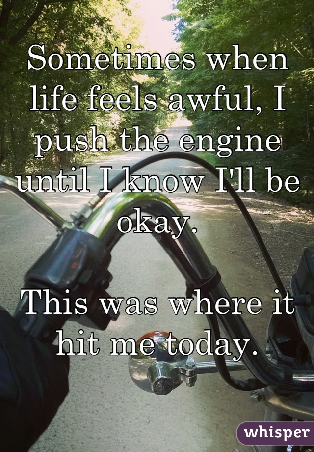 Sometimes when life feels awful, I push the engine until I know I'll be okay.  This was where it hit me today.