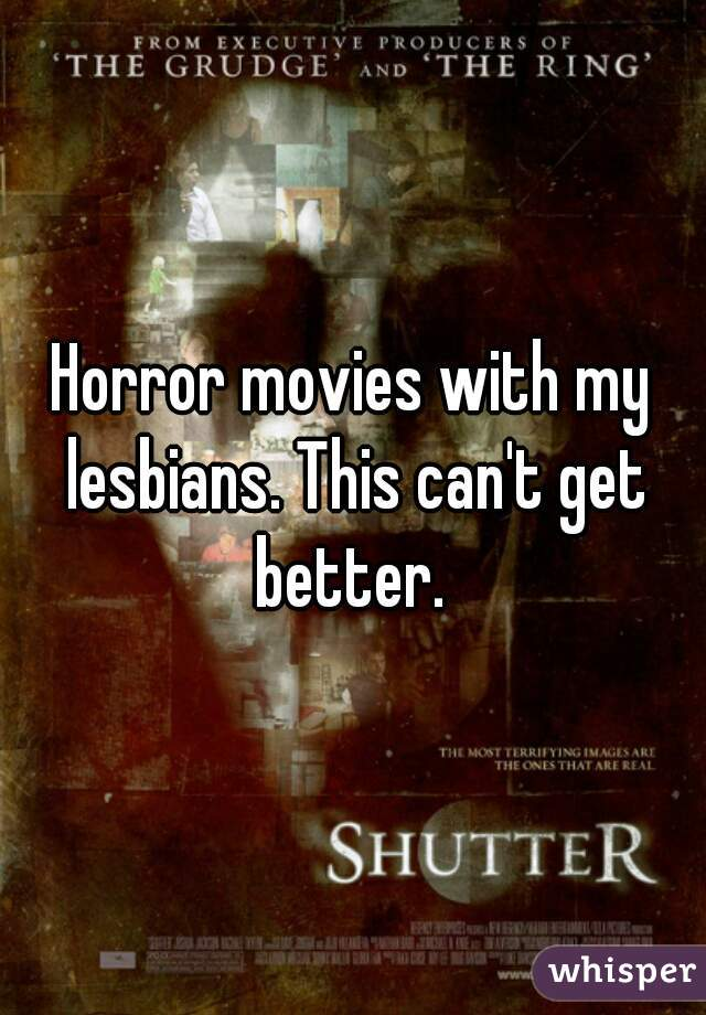 Horror movies with my lesbians. This can't get better.