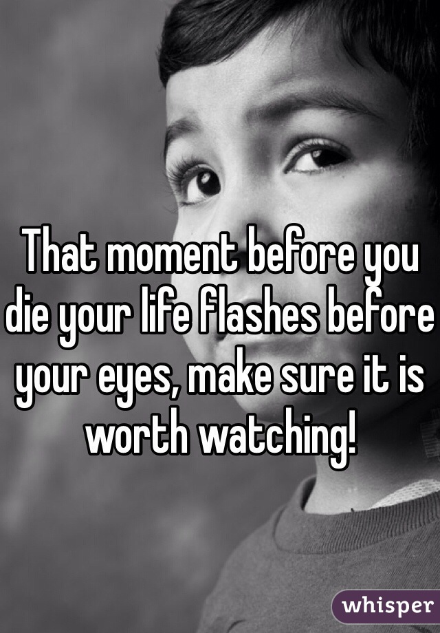 That moment before you die your life flashes before your eyes, make sure it is worth watching!
