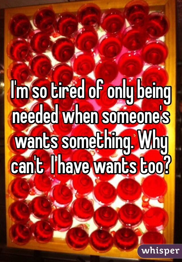 I'm so tired of only being needed when someone's wants something. Why can't  I have wants too?