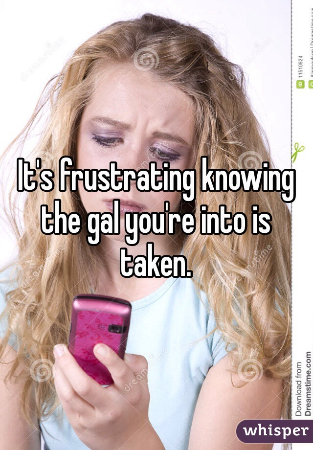It's frustrating knowing the gal you're into is taken.