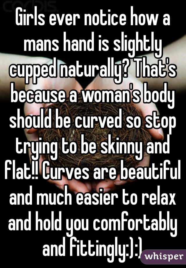 Girls ever notice how a mans hand is slightly cupped naturally? That's because a woman's body should be curved so stop trying to be skinny and flat!! Curves are beautiful and much easier to relax and hold you comfortably and fittingly:):)
