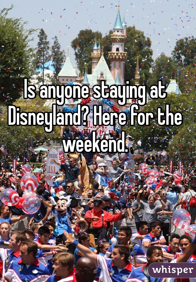 Is anyone staying at Disneyland? Here for the weekend.