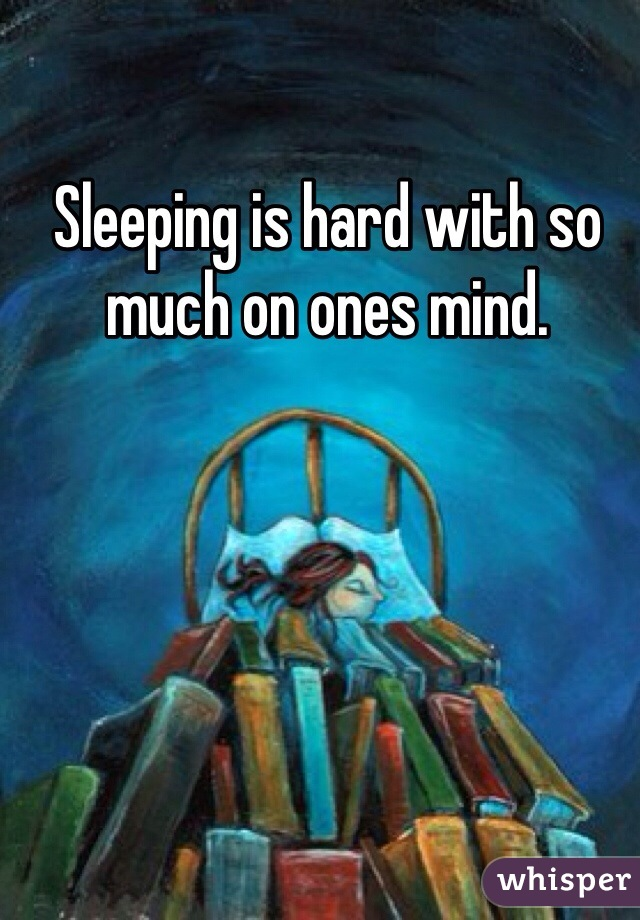 Sleeping is hard with so much on ones mind.
