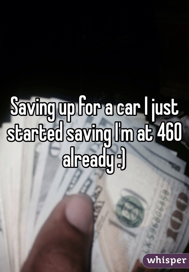 Saving up for a car I just started saving I'm at 460 already :)