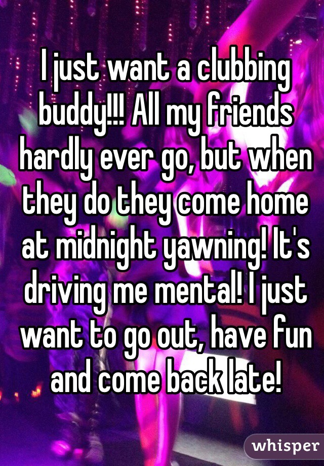 I just want a clubbing buddy!!! All my friends hardly ever go, but when they do they come home at midnight yawning! It's driving me mental! I just want to go out, have fun and come back late!