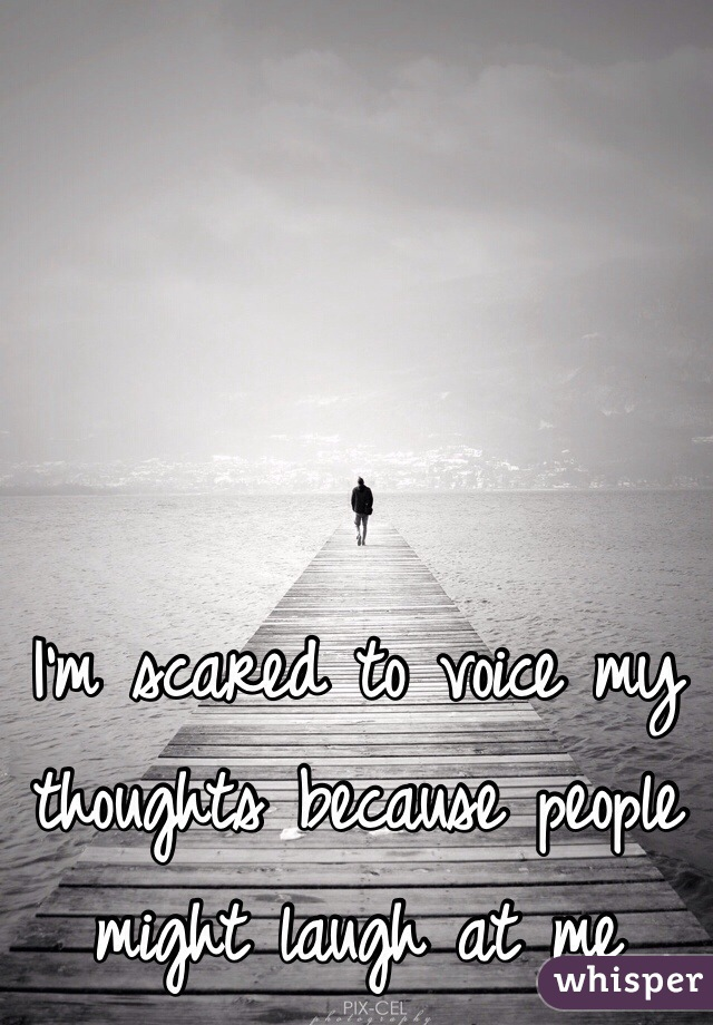 I'm scared to voice my thoughts because people might laugh at me